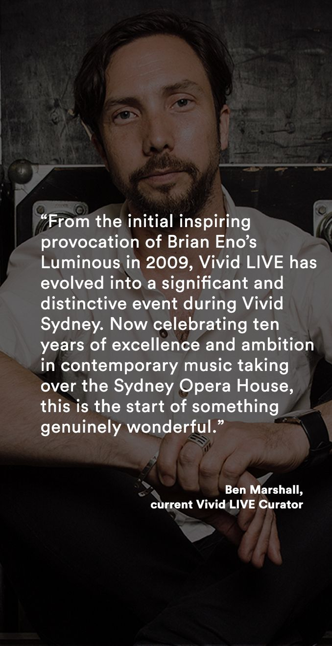 A note from Ben Marshall, current Vivid LIVE Curator: From the initial inspiring provocation of Brian Eno's Luminous in 2009, Vivid LIVE has evolved into a significant and distinctive event during Vivid Sydney. Now celebrating ten years of excellence and ambition in contemporary music taking over the Sydney Opera House, this is the start of something genuinely wonderful.